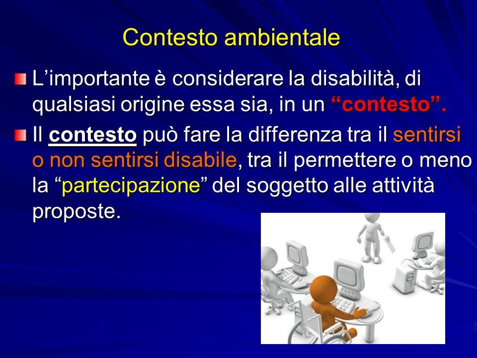 """Contesto ambientale L'importante è considerare la disabilità, di qualsiasi origine essa sia, in un """"contesto"""". Il contesto può fare la differenza tra"""