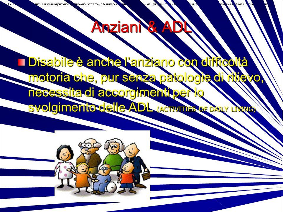 Anziani & ADL Disabile è anche l'anziano con difficoltà motoria che, pur senza patologie di rilievo, necessita di accorgimenti per lo svolgimento dell