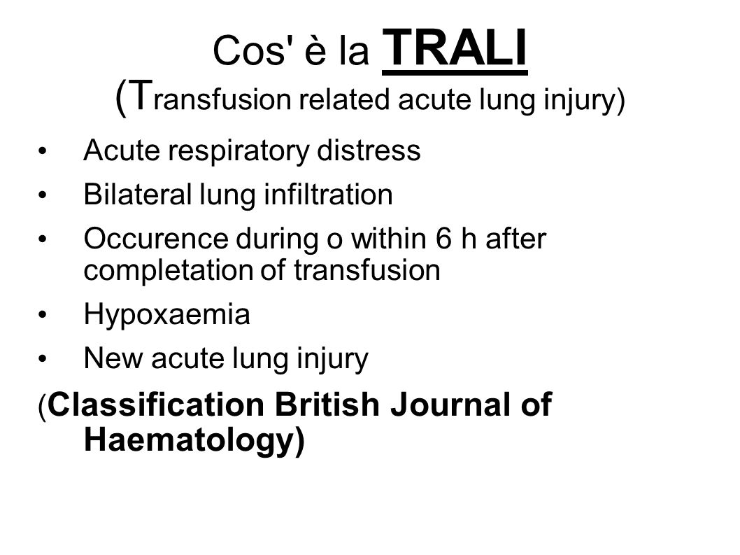 Cos è la TRALI (T ransfusion related acute lung injury) Acute respiratory distress Bilateral lung infiltration Occurence during o within 6 h after completation of transfusion Hypoxaemia New acute lung injury ( Classification British Journal of Haematology)
