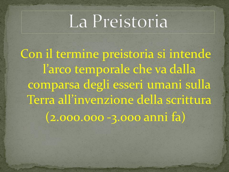 Con il termine preistoria si intende l'arco temporale che va dalla comparsa degli esseri umani sulla Terra all'invenzione della scrittura (2.000.000 -