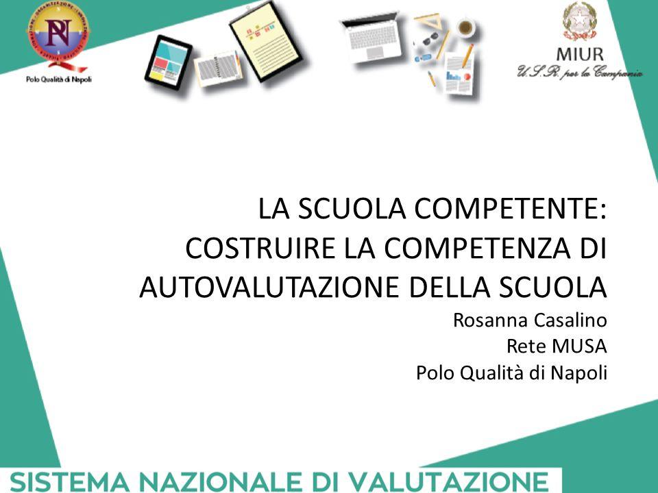 LA SCUOLA COMPETENTE: COSTRUIRE LA COMPETENZA DI AUTOVALUTAZIONE DELLA SCUOLA Rosanna Casalino Rete MUSA Polo Qualità di Napoli