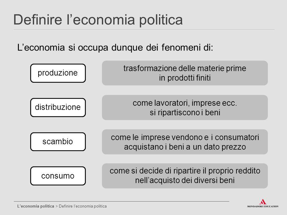 L'economia si occupa dunque dei fenomeni di: Definire l'economia politica L'economia politica > Definire l'economia politica produzionescambiodistribu