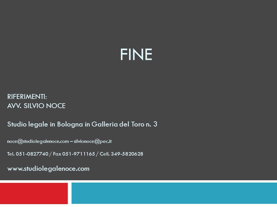 FINE RIFERIMENTI: AVV. SILVIO NOCE Studio legale in Bologna in Galleria del Toro n. 3 noce@studiolegalenoce.com – silvionoce@pec.it Tel. 051-0827740 /