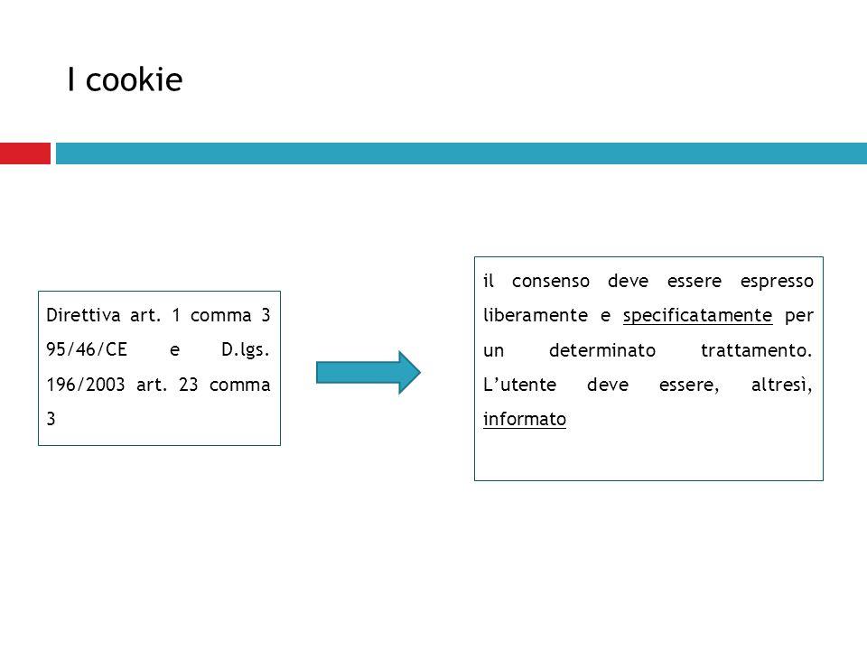 I cookie Direttiva art. 1 comma 3 95/46/CE e D.lgs. 196/2003 art. 23 comma 3 il consenso deve essere espresso liberamente e specificatamente per un de