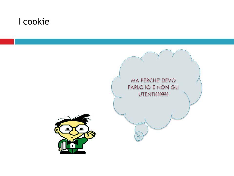 I cookie MA PERCHE' DEVO FARLO IO E NON GLI UTENTI??????