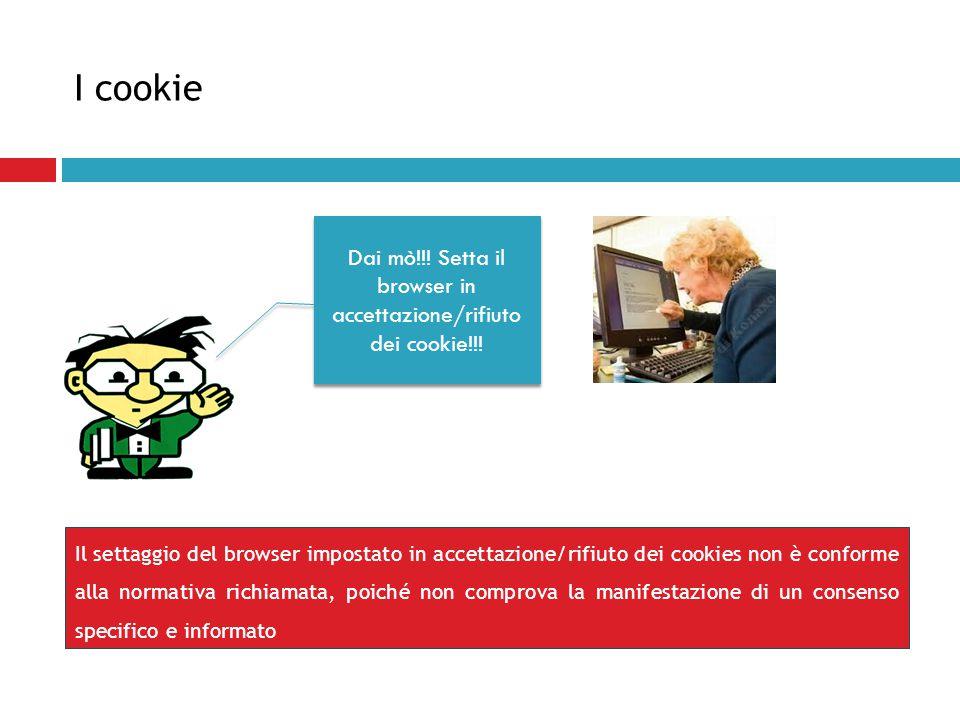 I cookie Il settaggio del browser impostato in accettazione/rifiuto dei cookies non è conforme alla normativa richiamata, poiché non comprova la manif