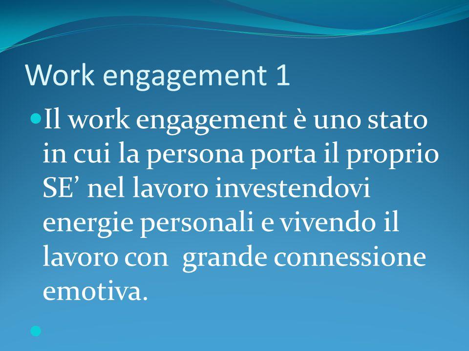 Work engagement 1 Il work engagement è uno stato in cui la persona porta il proprio SE' nel lavoro investendovi energie personali e vivendo il lavoro con grande connessione emotiva.