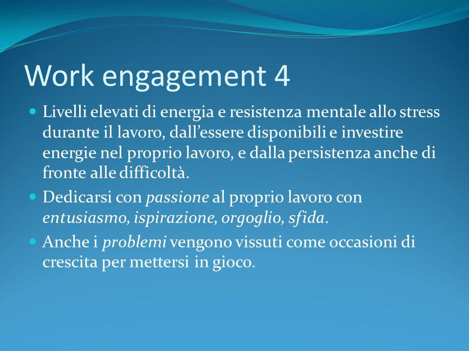 Work engagement 4 Livelli elevati di energia e resistenza mentale allo stress durante il lavoro, dall'essere disponibili e investire energie nel proprio lavoro, e dalla persistenza anche di fronte alle difficoltà.