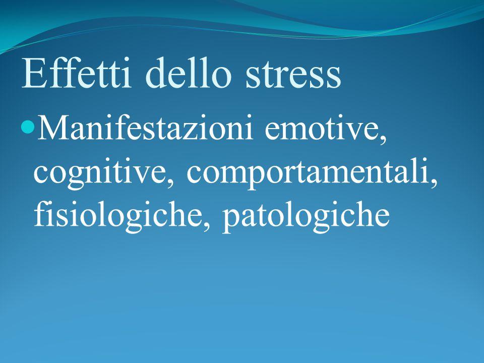 Effetti dello stress Manifestazioni emotive, cognitive, comportamentali, fisiologiche, patologiche