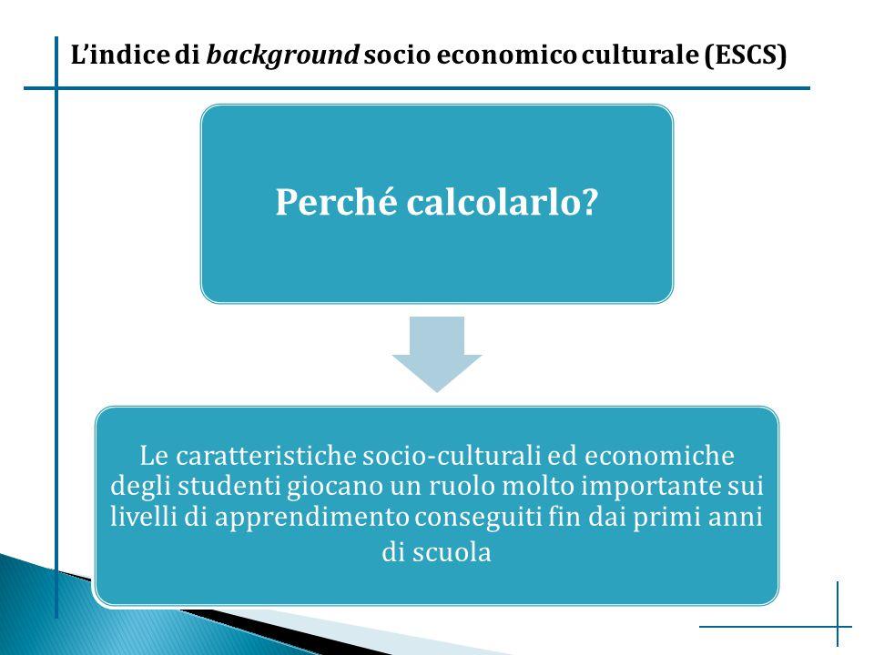 L'indice di background socio economico culturale (ESCS) Perché calcolarlo? Le caratteristiche socio-culturali ed economiche degli studenti giocano un