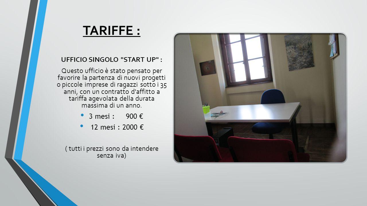 TARIFFE : UFFICIO SINGOLO START UP : Questo ufficio è stato pensato per favorire la partenza di nuovi progetti o piccole imprese di ragazzi sotto i 35 anni, con un contratto d affitto a tariffa agevolata della durata massima di un anno.