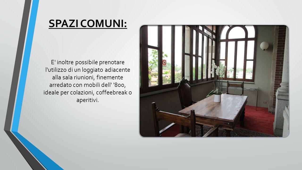 SPAZI COMUNI: E inoltre possibile prenotare l utilizzo di un loggiato adiacente alla sala riunioni, finemente arredato con mobili dell 800, ideale per colazioni, coffeebreak o aperitivi.
