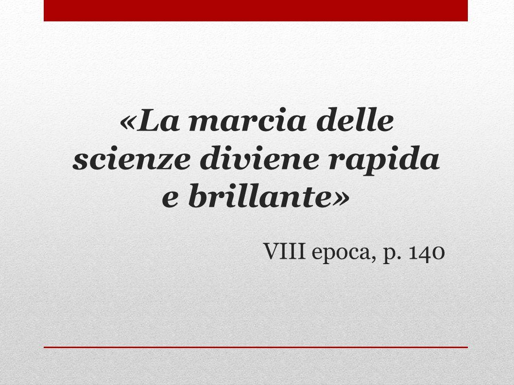 «La marcia delle scienze diviene rapida e brillante» VIII epoca, p. 140