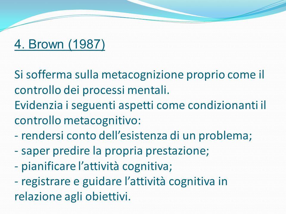 4. Brown (1987) Si sofferma sulla metacognizione proprio come il controllo dei processi mentali. Evidenzia i seguenti aspetti come condizionanti il co