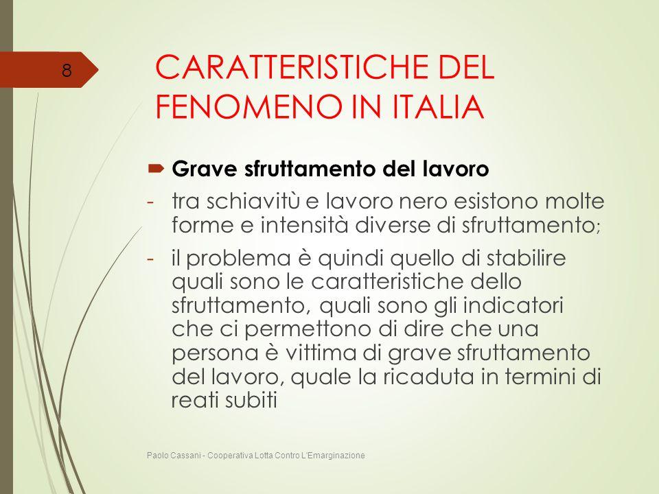 CARATTERISTICHE DEL FENOMENO IN ITALIA  Grave sfruttamento del lavoro -tra schiavitù e lavoro nero esistono molte forme e intensità diverse di sfrutt