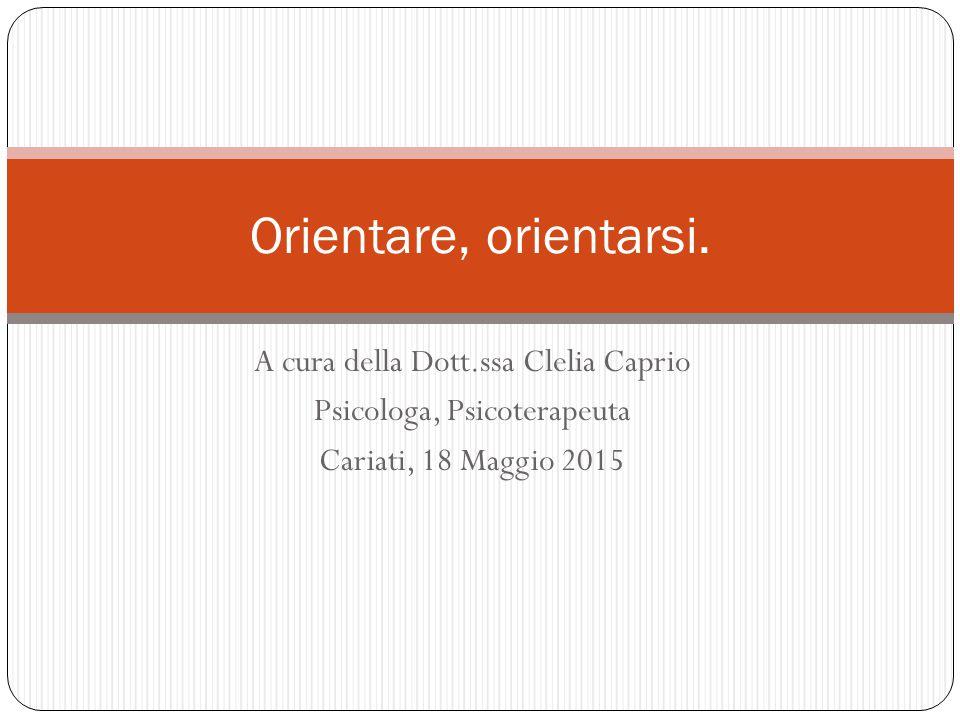A cura della Dott.ssa Clelia Caprio Psicologa, Psicoterapeuta Cariati, 18 Maggio 2015 Orientare, orientarsi.