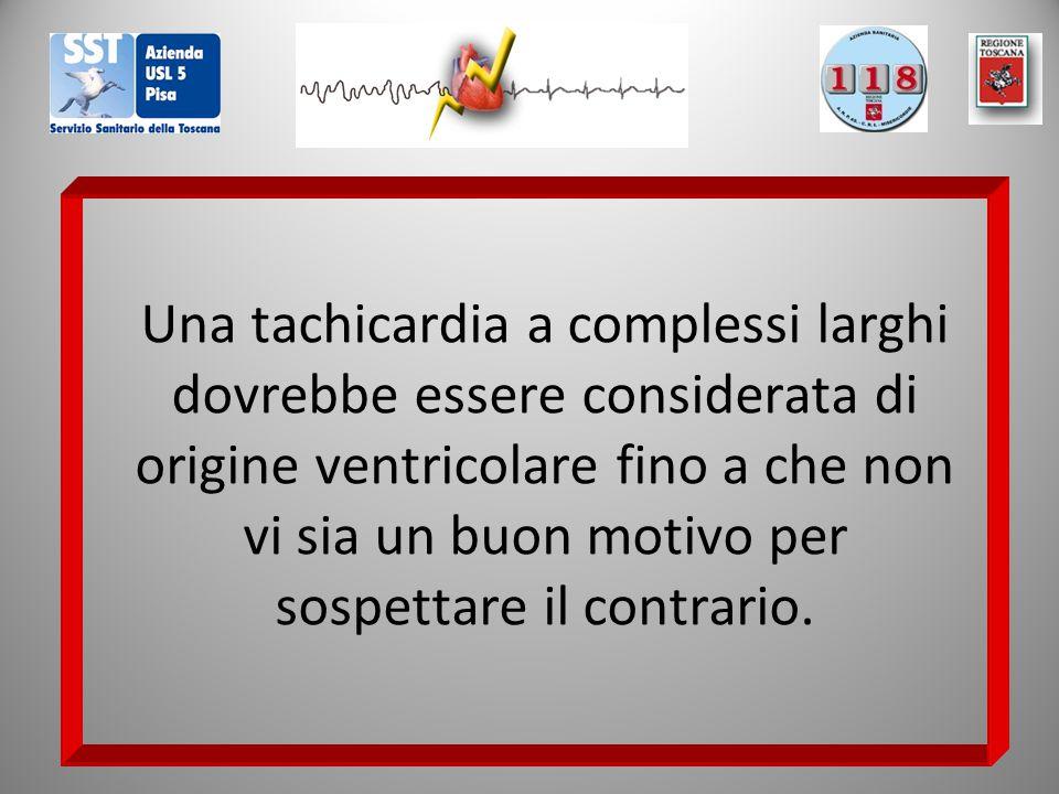 Una tachicardia a complessi larghi dovrebbe essere considerata di origine ventricolare fino a che non vi sia un buon motivo per sospettare il contrari