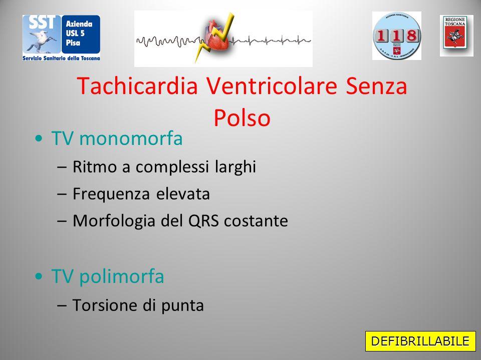 Tachicardia Ventricolare Senza Polso TV monomorfa –Ritmo a complessi larghi –Frequenza elevata –Morfologia del QRS costante TV polimorfa –Torsione di punta DEFIBRILLABILE