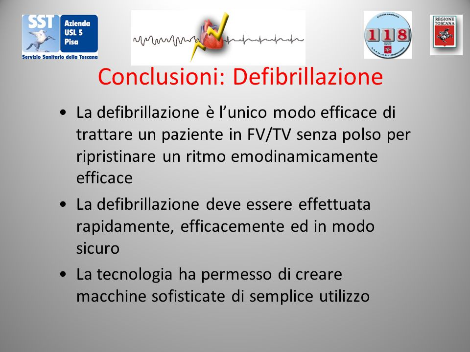 Conclusioni: Defibrillazione La defibrillazione è l'unico modo efficace di trattare un paziente in FV/TV senza polso per ripristinare un ritmo emodinamicamente efficace La defibrillazione deve essere effettuata rapidamente, efficacemente ed in modo sicuro La tecnologia ha permesso di creare macchine sofisticate di semplice utilizzo