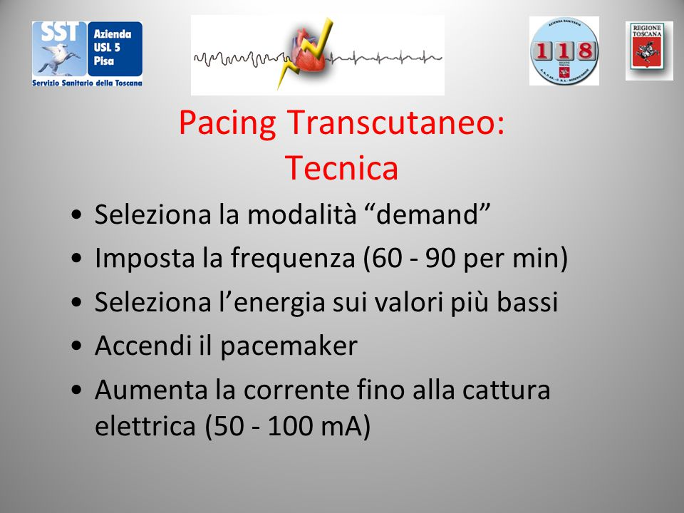 Pacing Transcutaneo: Tecnica Seleziona la modalità demand Imposta la frequenza (60 - 90 per min) Seleziona l'energia sui valori più bassi Accendi il pacemaker Aumenta la corrente fino alla cattura elettrica (50 - 100 mA)