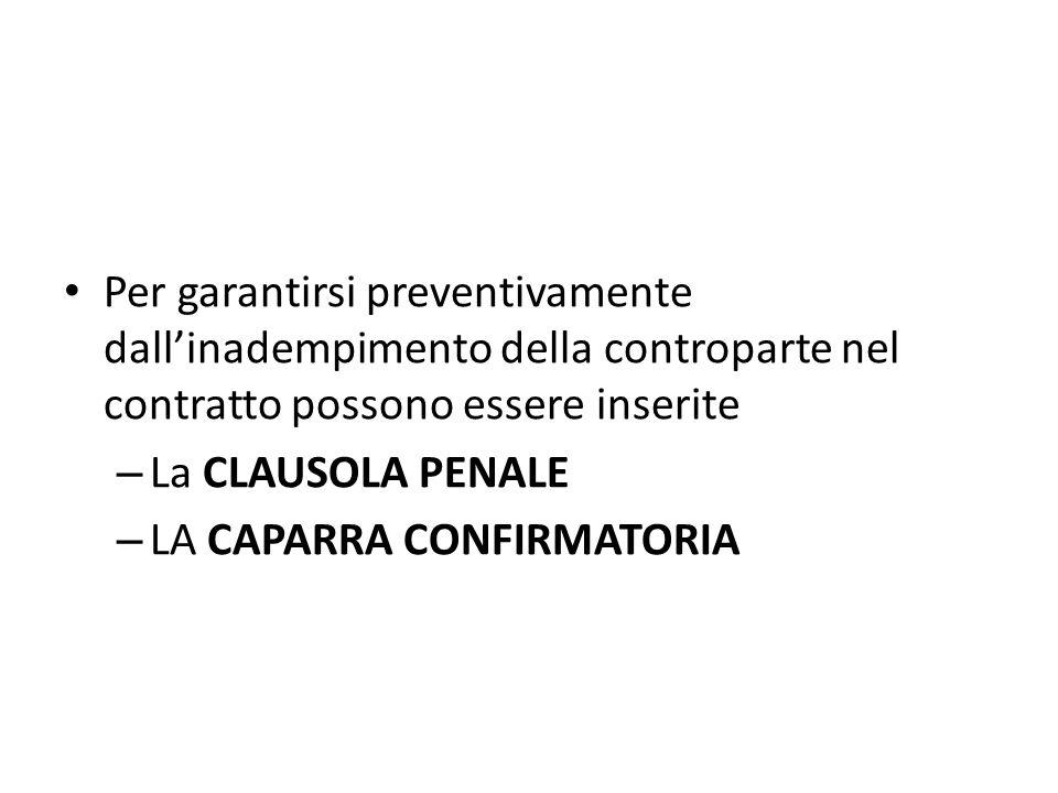 Per garantirsi preventivamente dall'inadempimento della controparte nel contratto possono essere inserite – La CLAUSOLA PENALE – LA CAPARRA CONFIRMATO