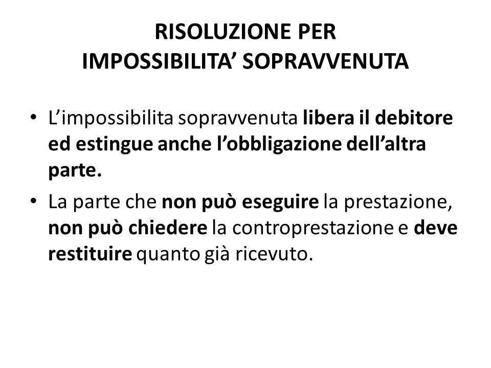 RISOLUZIONE PER IMPOSSIBILITA' SOPRAVVENUTA L'impossibilita sopravvenuta libera il debitore ed estingue anche l'obbligazione dell'altra parte. La part