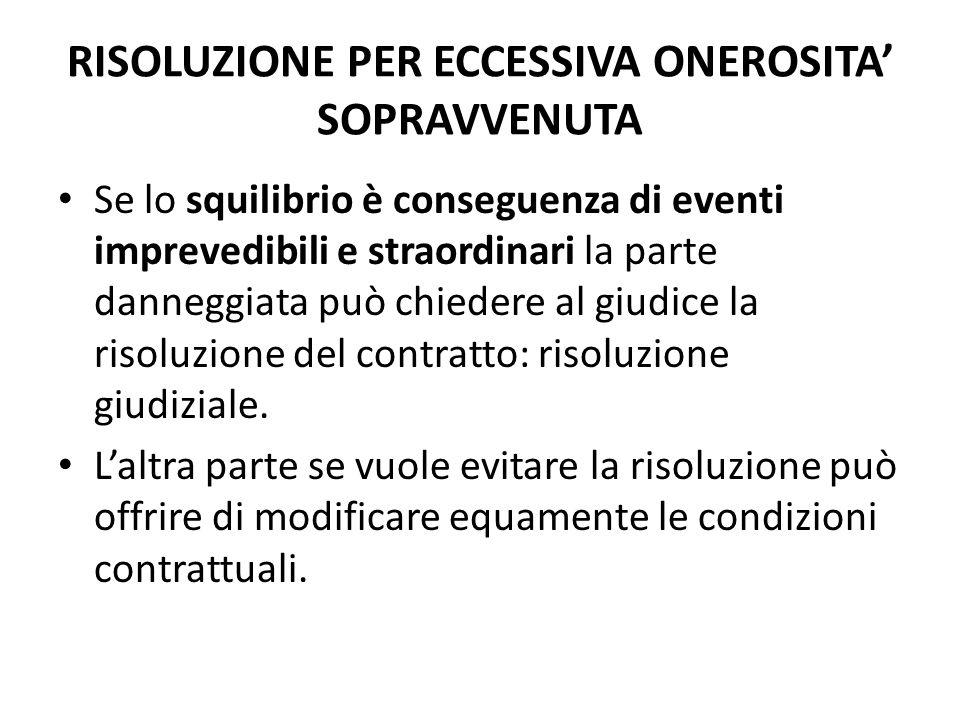 RISOLUZIONE PER ECCESSIVA ONEROSITA' SOPRAVVENUTA Se lo squilibrio è conseguenza di eventi imprevedibili e straordinari la parte danneggiata può chied
