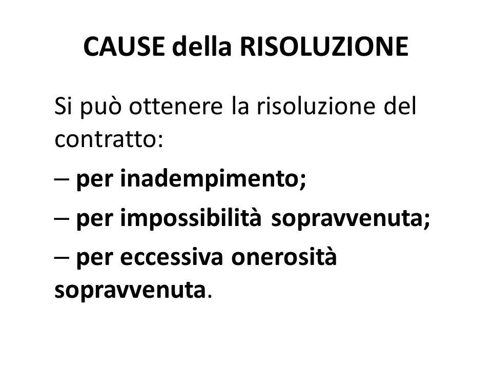 CAUSE della RISOLUZIONE Si può ottenere la risoluzione del contratto: – per inadempimento; – per impossibilità sopravvenuta; – per eccessiva onerosit