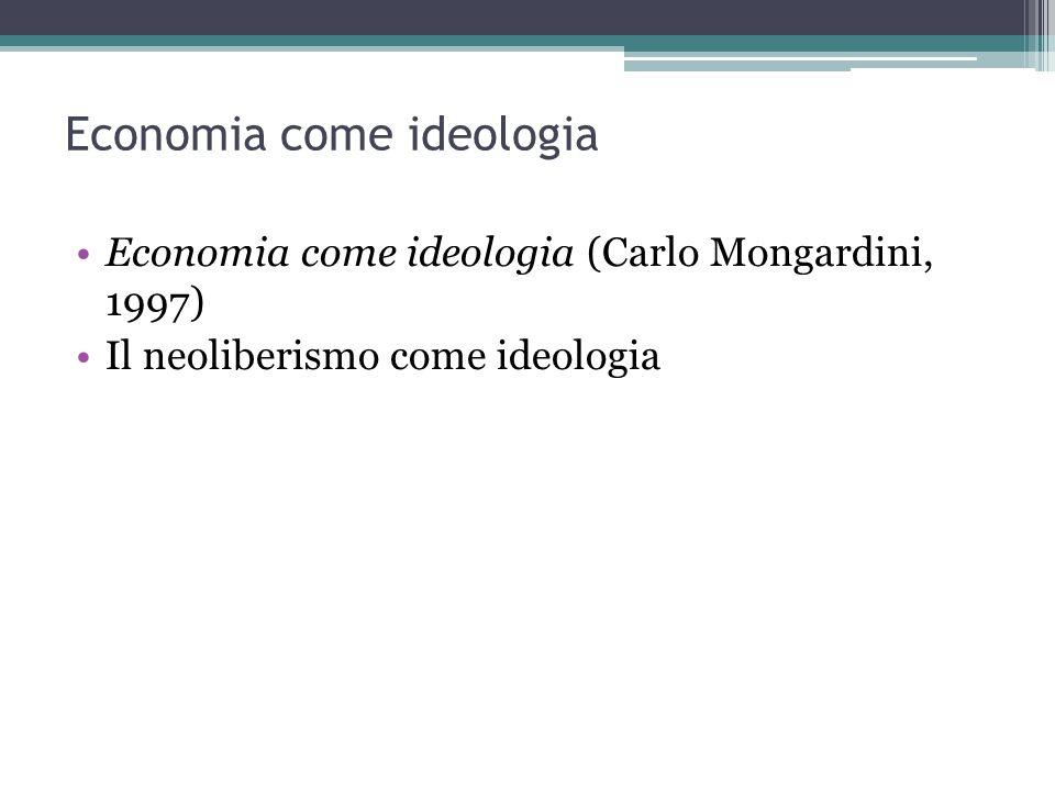Economia come ideologia Economia come ideologia (Carlo Mongardini, 1997) Il neoliberismo come ideologia