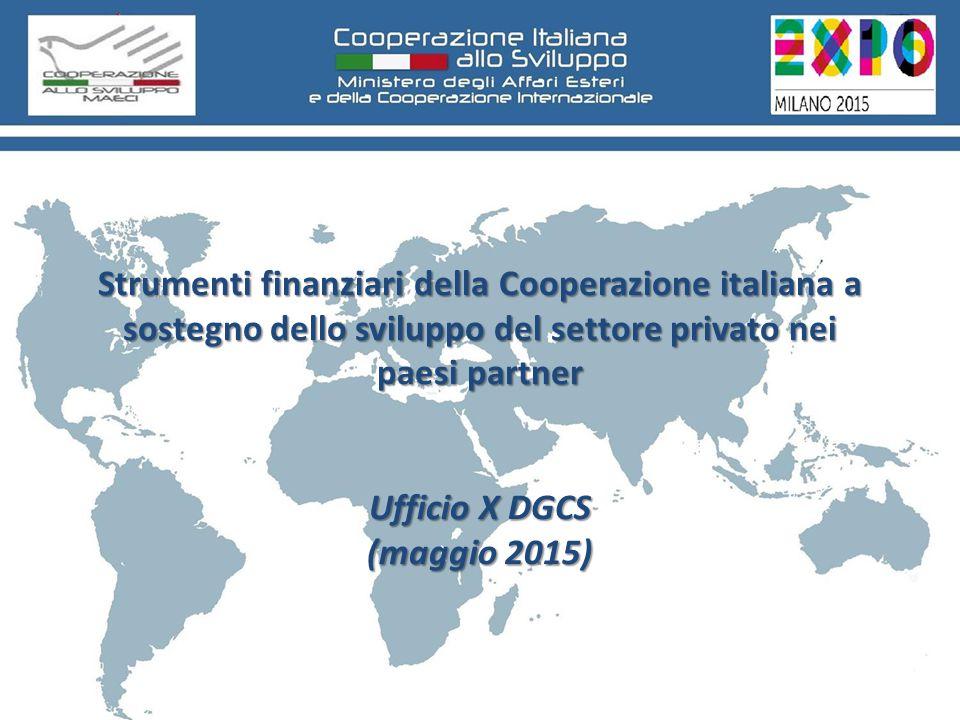 Strumenti finanziari della Cooperazione italiana a sostegno dello sviluppo del settore privato nei paesi partner Ufficio X DGCS (maggio 2015) Strumenti finanziari della Cooperazione italiana a sostegno dello sviluppo del settore privato nei paesi partner Ufficio X DGCS (maggio 2015)