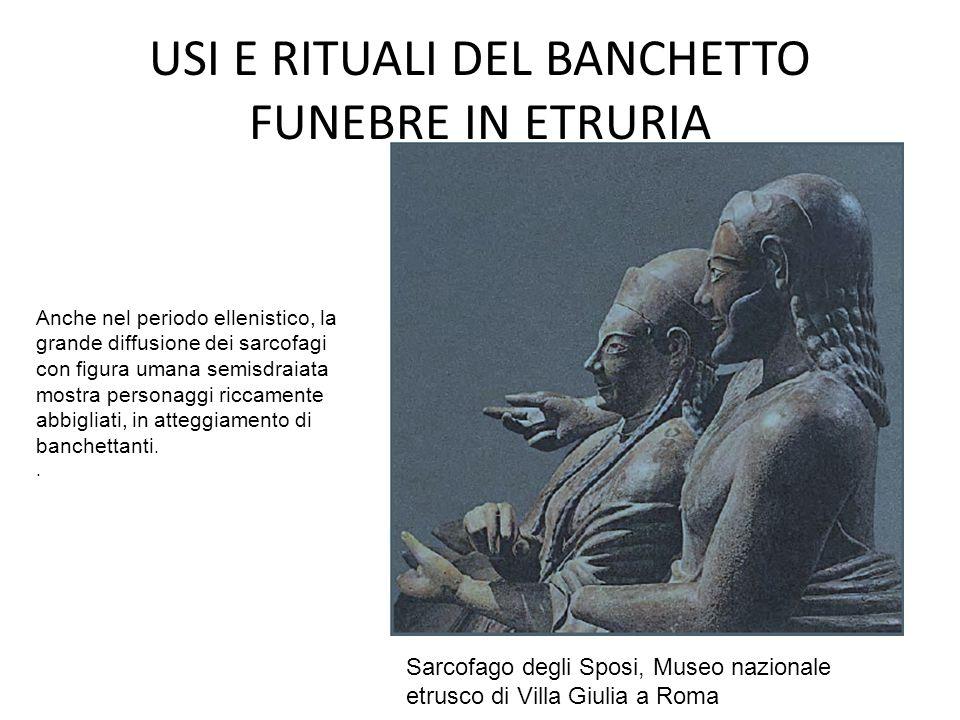 USI E RITUALI DEL BANCHETTO FUNEBRE IN ETRURIA Anche nel periodo ellenistico, la grande diffusione dei sarcofagi con figura umana semisdraiata mostra