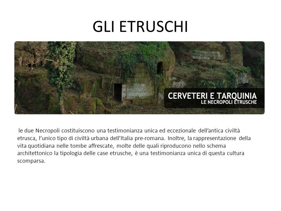 GLI ETRUSCHI le due Necropoli costituiscono una testimonianza unica ed eccezionale dell'antica civiltà etrusca, l'unico tipo di civiltà urbana dell'It