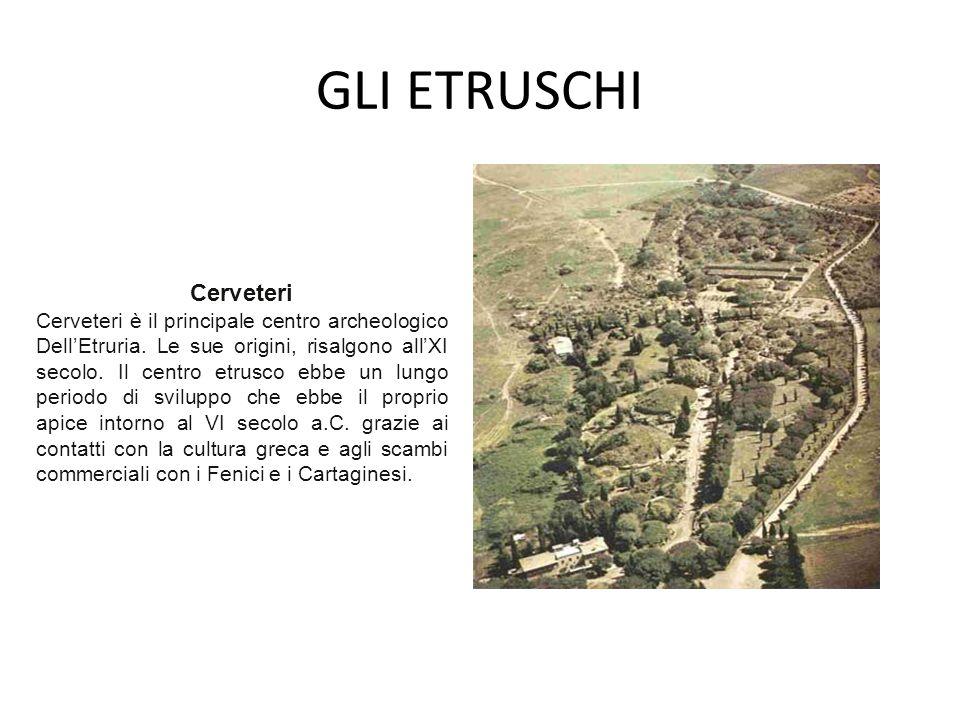 GLI ETRUSCHI Cerveteri Cerveteri è il principale centro archeologico Dell'Etruria. Le sue origini, risalgono all'XI secolo. Il centro etrusco ebbe un