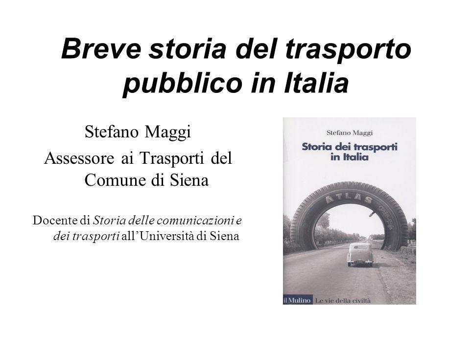 Breve storia del trasporto pubblico in Italia Stefano Maggi Assessore ai Trasporti del Comune di Siena Docente di Storia delle comunicazioni e dei trasporti all'Università di Siena
