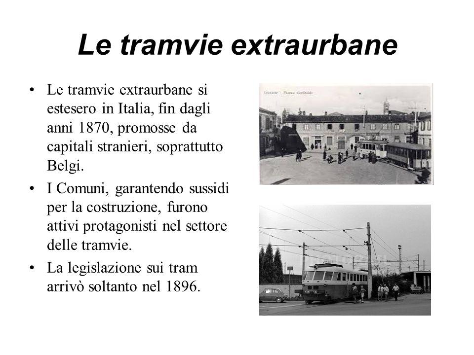 Le tramvie extraurbane Le tramvie extraurbane si estesero in Italia, fin dagli anni 1870, promosse da capitali stranieri, soprattutto Belgi. I Comuni,