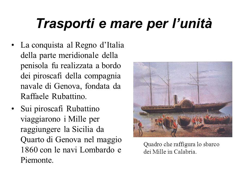 Trasporti e mare per l'unità La conquista al Regno d'Italia della parte meridionale della penisola fu realizzata a bordo dei piroscafi della compagnia navale di Genova, fondata da Raffaele Rubattino.