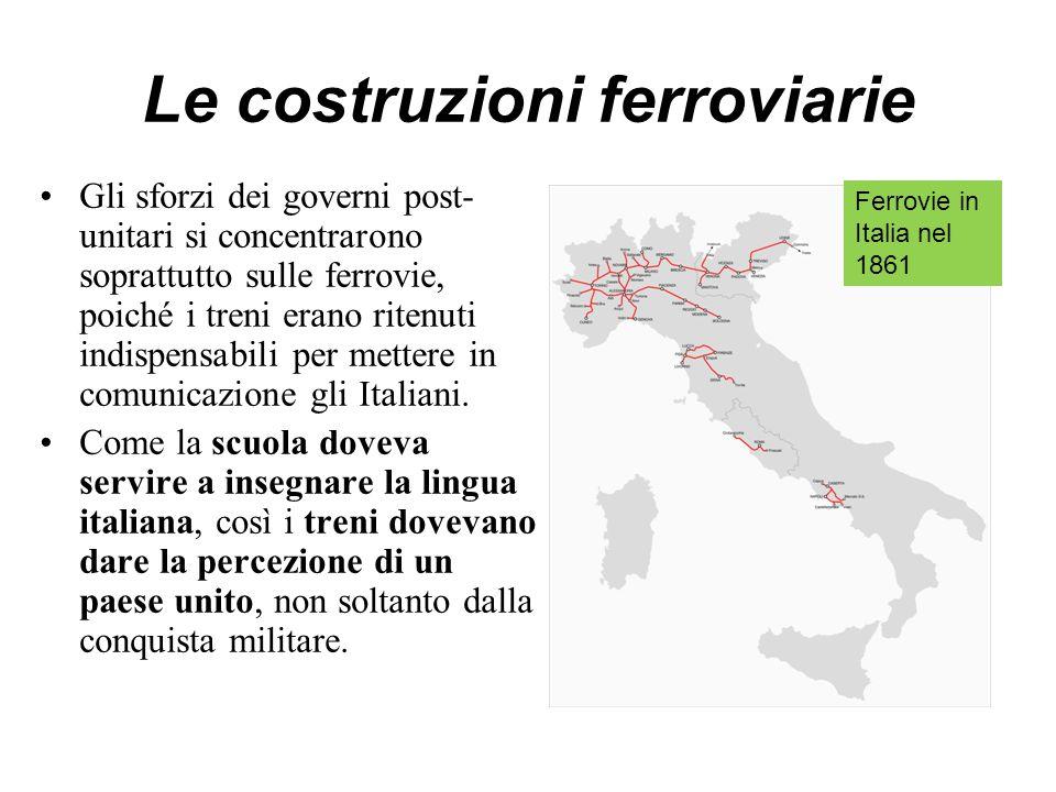 Le costruzioni ferroviarie Gli sforzi dei governi post- unitari si concentrarono soprattutto sulle ferrovie, poiché i treni erano ritenuti indispensabili per mettere in comunicazione gli Italiani.
