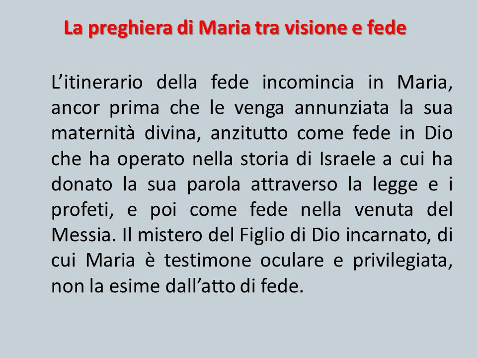 La preghiera di Maria tra visione e fede L'itinerario della fede incomincia in Maria, ancor prima che le venga annunziata la sua maternità divina, anz