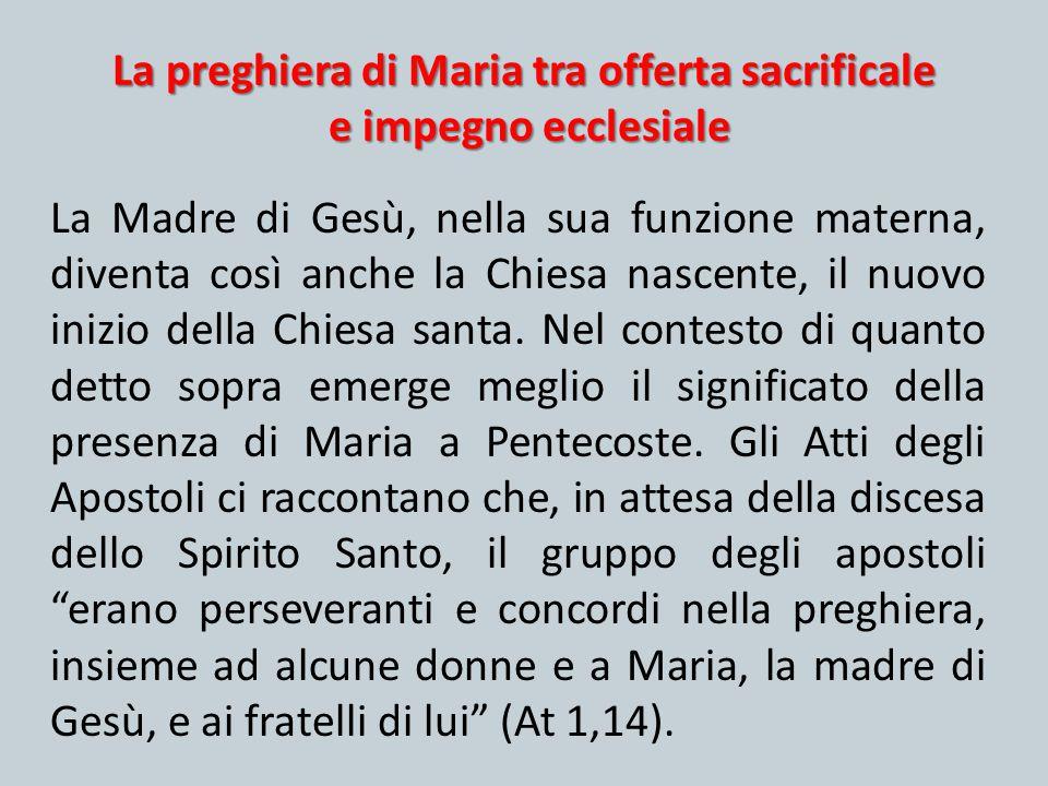 La preghiera di Maria tra offerta sacrificale e impegno ecclesiale La Madre di Gesù, nella sua funzione materna, diventa così anche la Chiesa nascente
