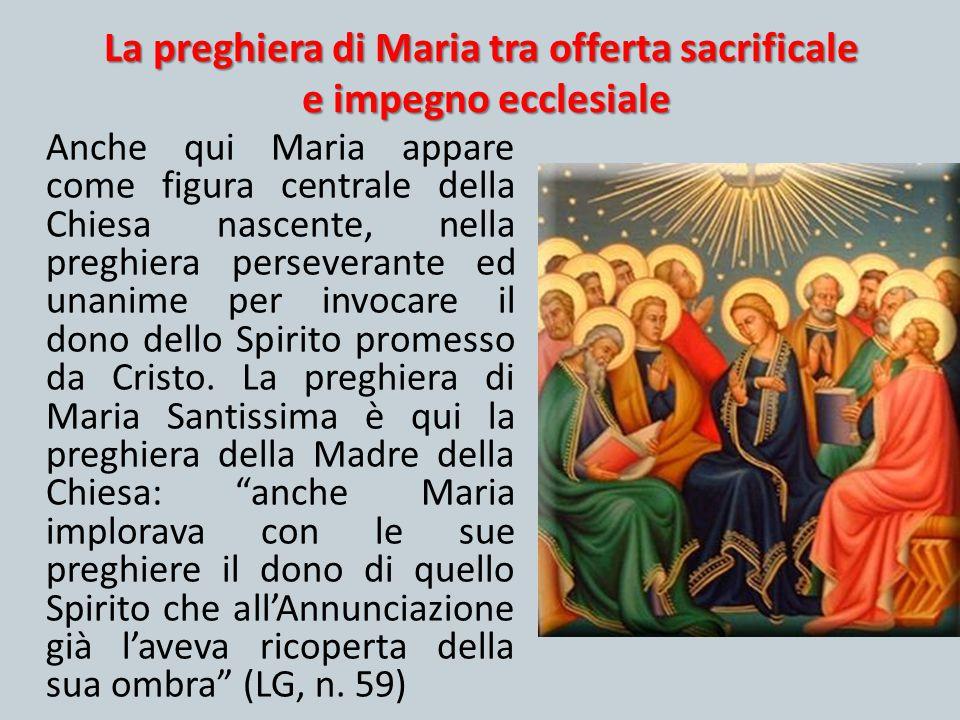 La preghiera di Maria tra offerta sacrificale e impegno ecclesiale Anche qui Maria appare come figura centrale della Chiesa nascente, nella preghiera