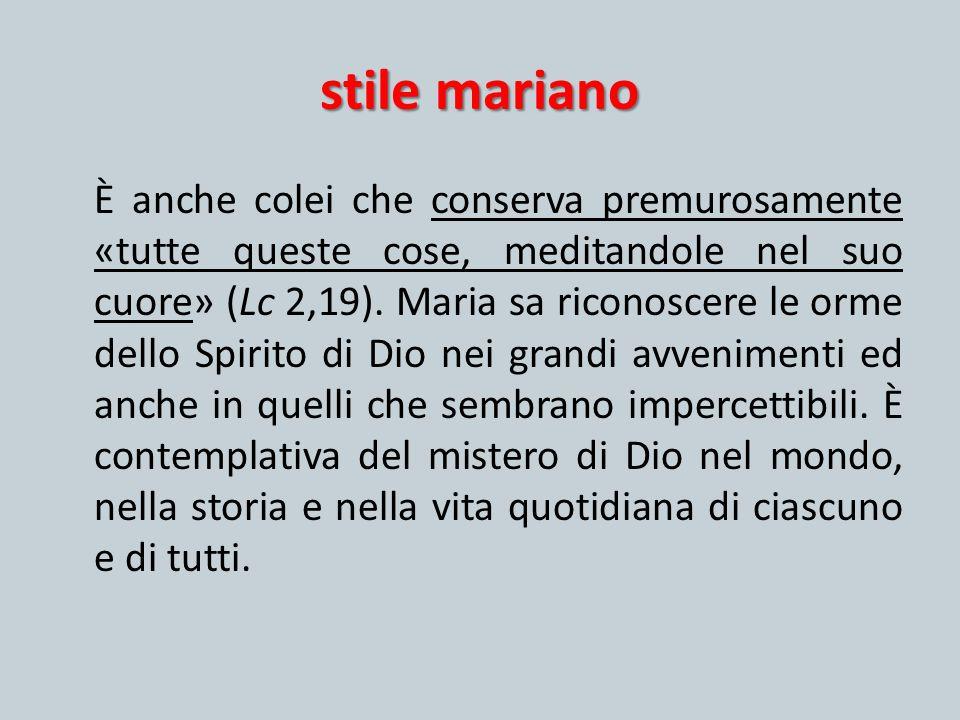 stile mariano È anche colei che conserva premurosamente «tutte queste cose, meditandole nel suo cuore» (Lc 2,19). Maria sa riconoscere le orme dello S