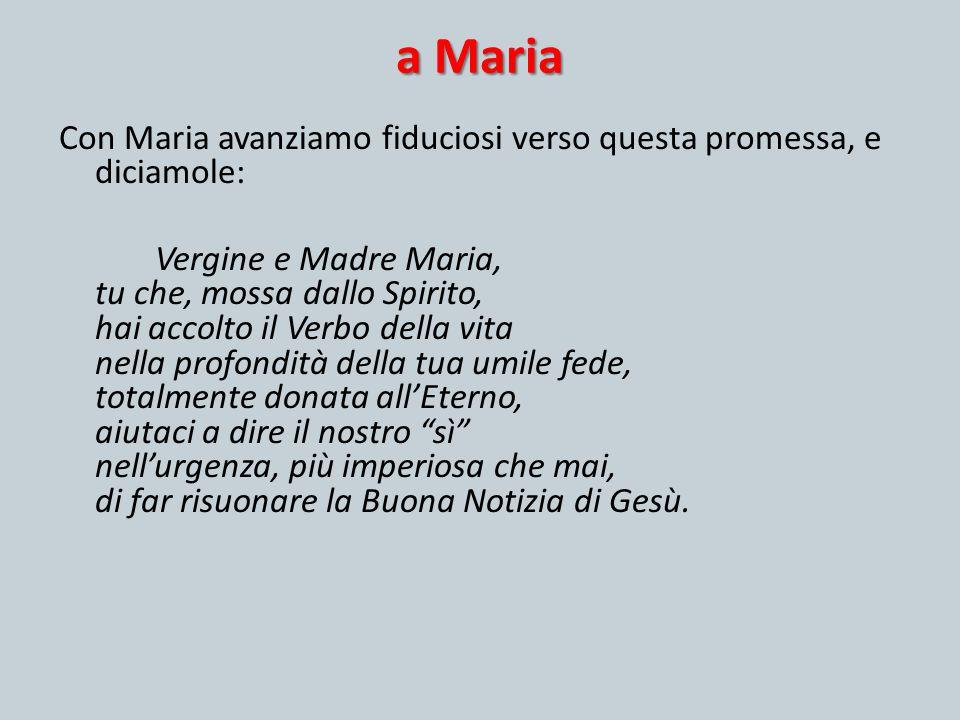 a Maria Con Maria avanziamo fiduciosi verso questa promessa, e diciamole: Vergine e Madre Maria, tu che, mossa dallo Spirito, hai accolto il Verbo del