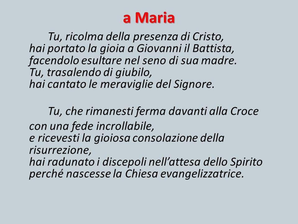 a Maria Tu, ricolma della presenza di Cristo, hai portato la gioia a Giovanni il Battista, facendolo esultare nel seno di sua madre. Tu, trasalendo di
