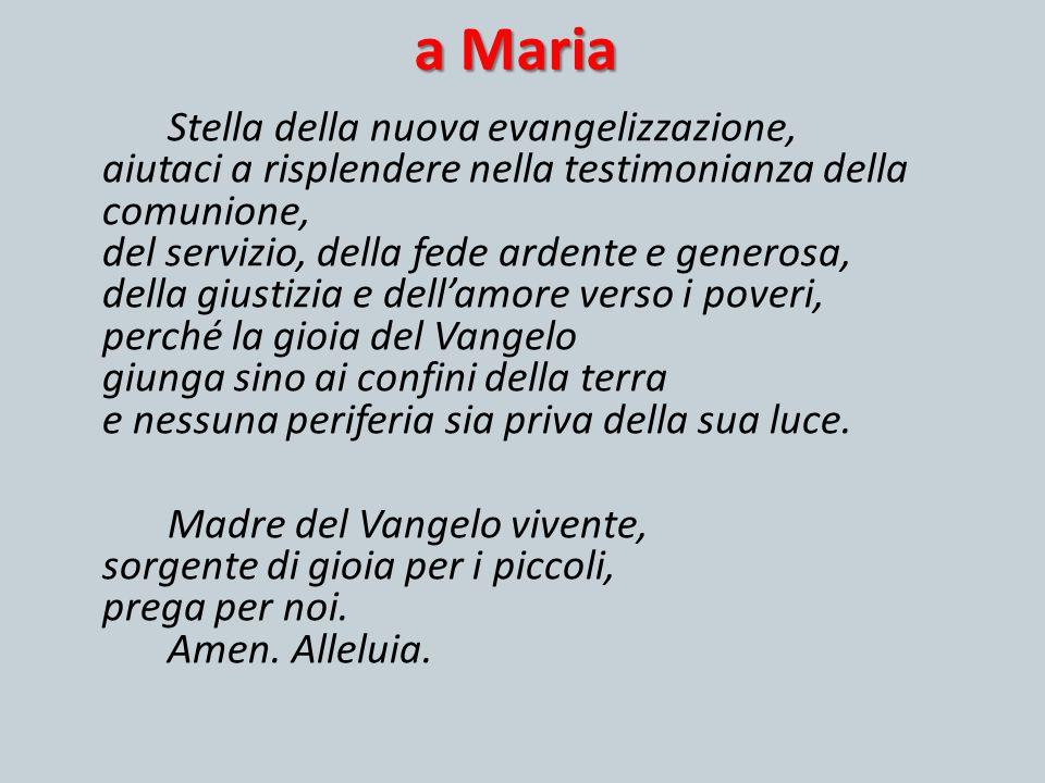 a Maria Stella della nuova evangelizzazione, aiutaci a risplendere nella testimonianza della comunione, del servizio, della fede ardente e generosa, d
