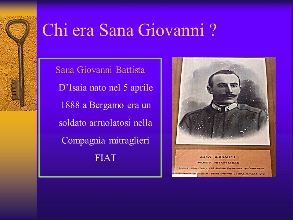 Chi era Sana Giovanni ? Sana Giovanni Battista Sana Giovanni Battista D'Isaia nato nel 5 aprile 1888 a Bergamo era un soldato arruolatosi nella Compag
