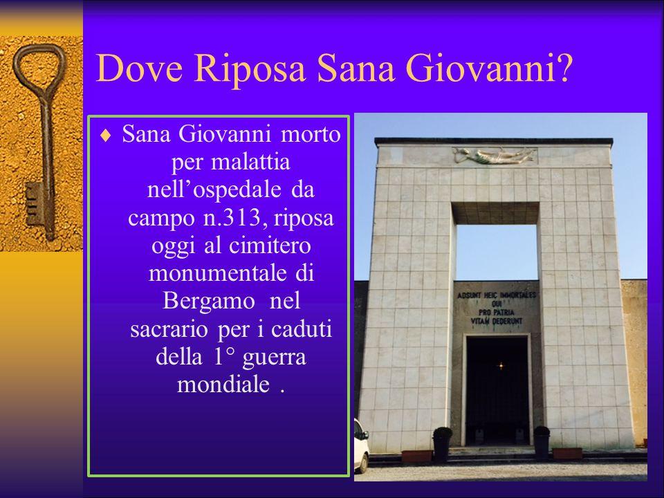 Dove Riposa Sana Giovanni?  Sana Giovanni morto per malattia nell'ospedale da campo n.313, riposa oggi al cimitero monumentale di Bergamo nel sacrari
