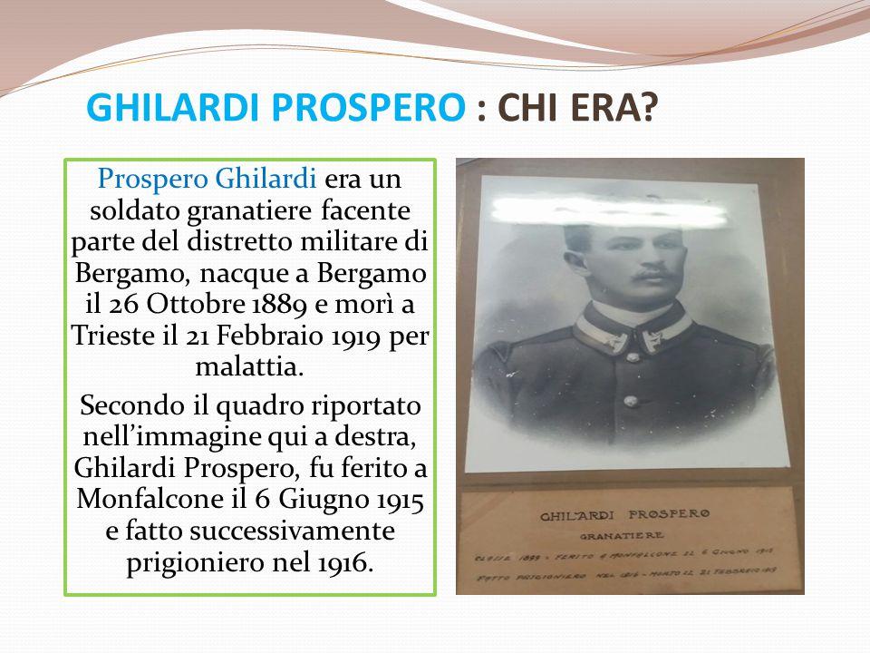 GHILARDI PROSPERO : CHI ERA? Prospero Ghilardi era un soldato granatiere facente parte del distretto militare di Bergamo, nacque a Bergamo il 26 Ottob