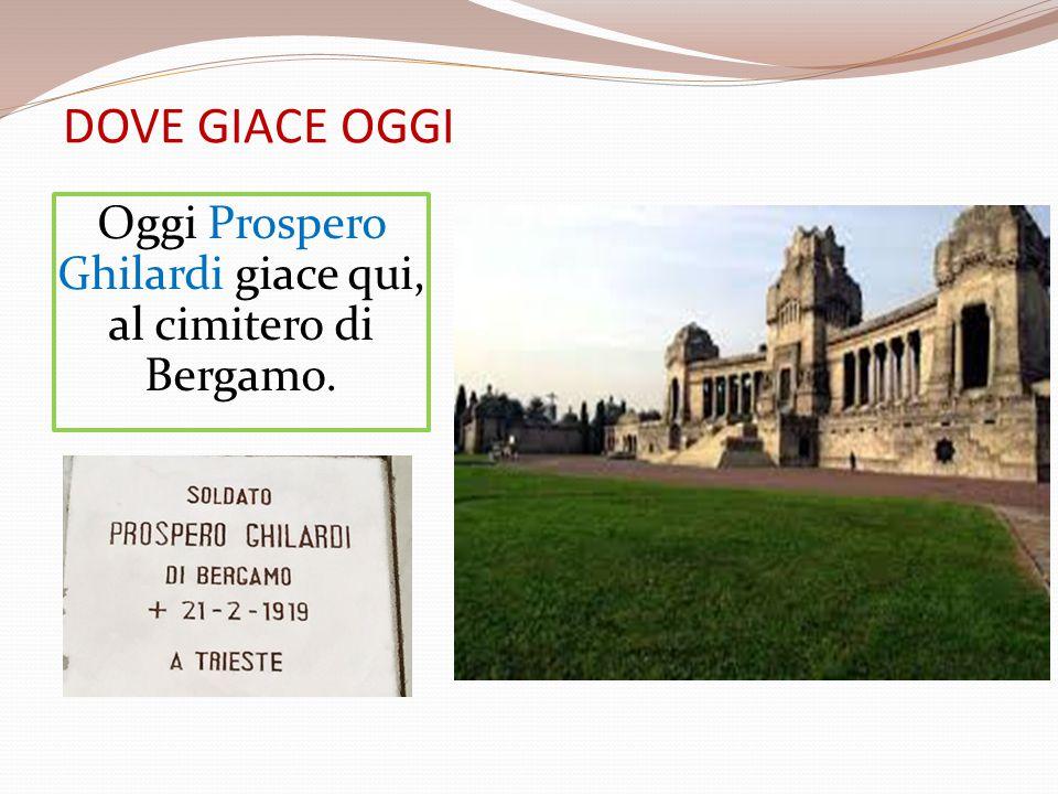 DOVE GIACE OGGI Oggi Prospero Ghilardi giace qui, al cimitero di Bergamo.