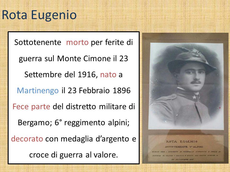 Rota Eugenio Sottotenente morto per ferite di guerra sul Monte Cimone il 23 Settembre del 1916, nato a Martinengo il 23 Febbraio 1896 Fece parte del d
