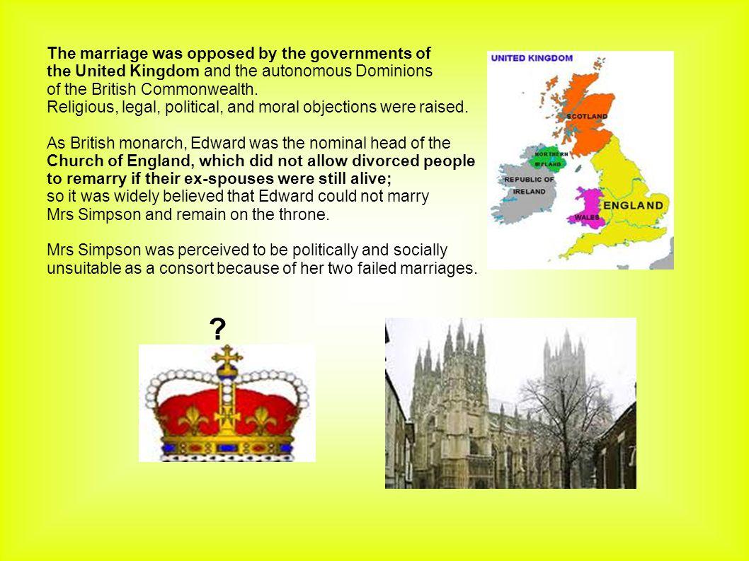 The marriage was opposed by the governments of the United Kingdom and the autonomous Dominions of the British Commonwealth. Religious, legal, politica